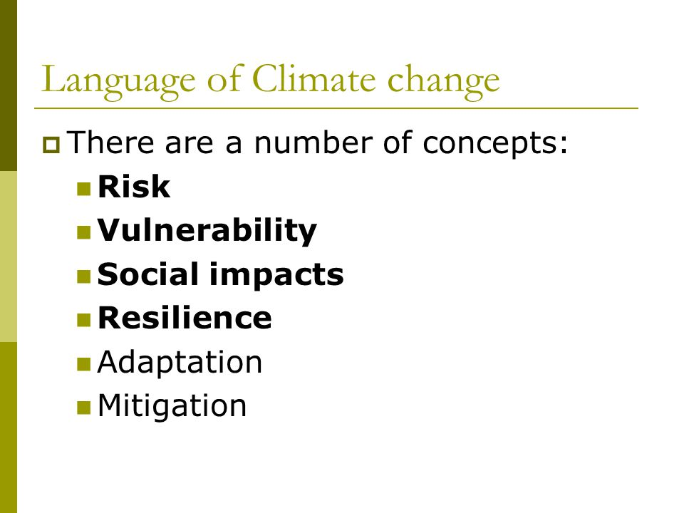Language of Climate change  There are a number of concepts: Risk Vulnerability Social impacts Resilience Adaptation Mitigation