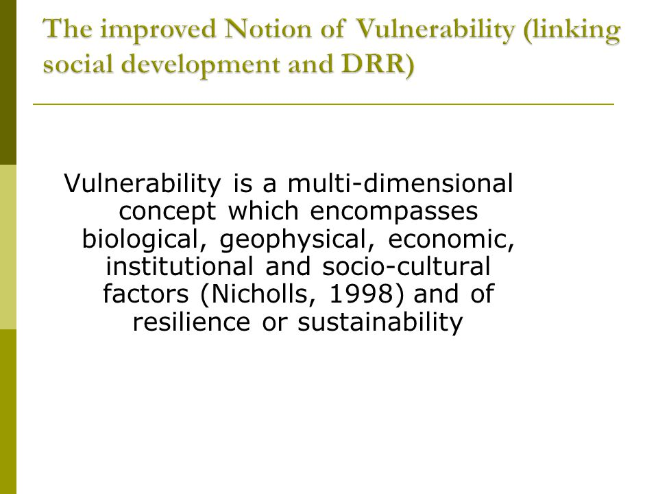 Vulnerability is a multi-dimensional concept which encompasses biological, geophysical, economic, institutional and socio-cultural factors (Nicholls, 1998) and of resilience or sustainability