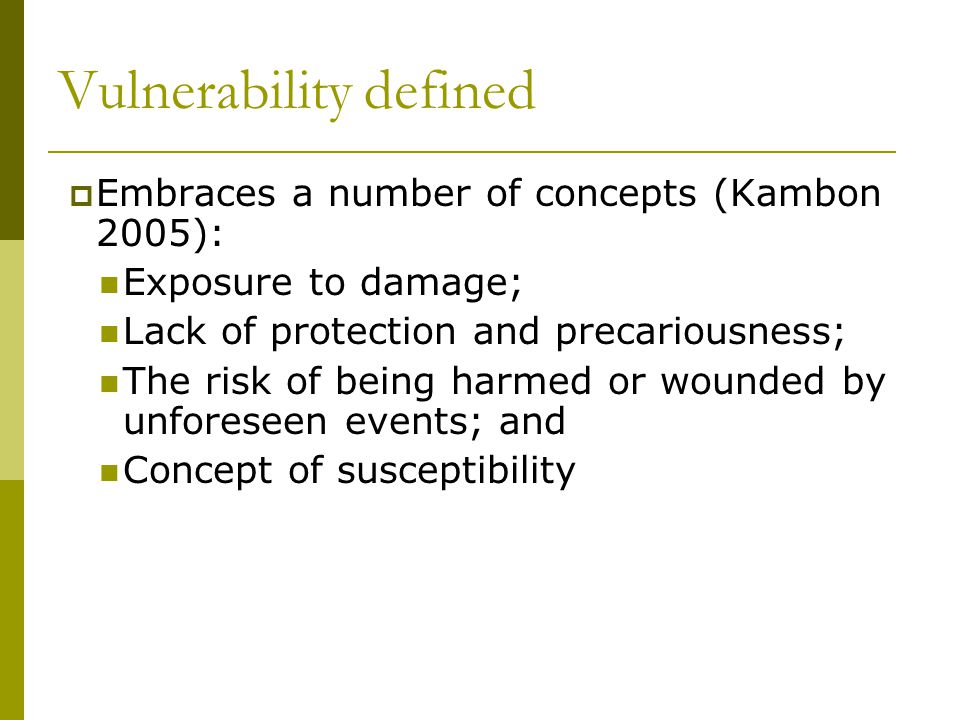Vulnerability defined  Embraces a number of concepts (Kambon 2005): Exposure to damage; Lack of protection and precariousness; The risk of being harmed or wounded by unforeseen events; and Concept of susceptibility