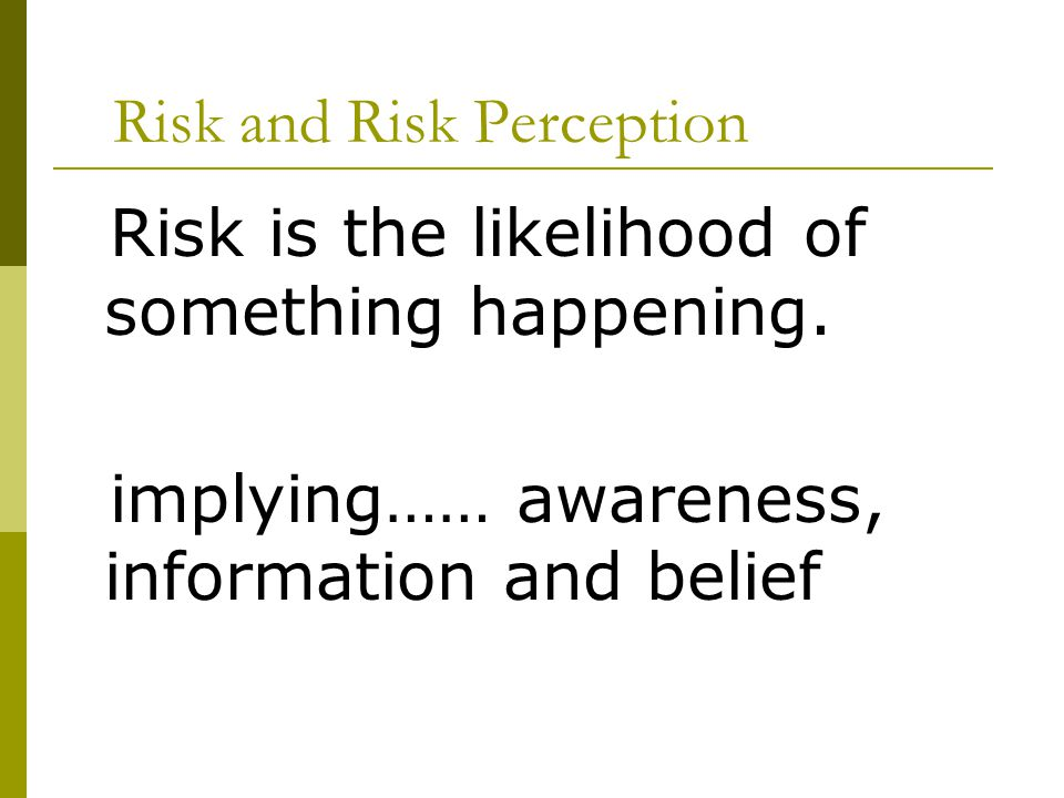 Risk and Risk Perception Risk is the likelihood of something happening. implying…… awareness, information and belief