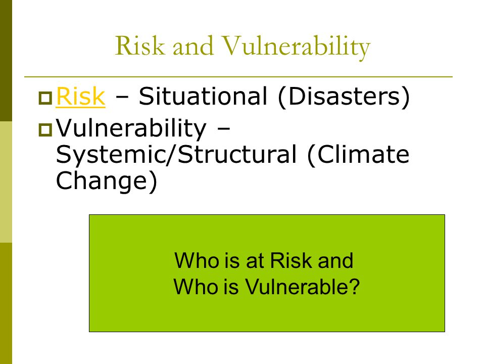 Risk and Vulnerability  Risk – Situational (Disasters) Risk  Vulnerability – Systemic/Structural (Climate Change) Who is at Risk and Who is Vulnerable?
