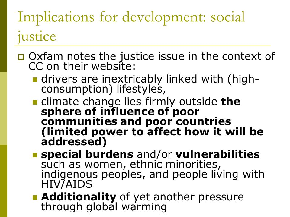 Implications for development: social justice  Oxfam notes the justice issue in the context of CC on their website: drivers are inextricably linked with (high- consumption) lifestyles, climate change lies firmly outside the sphere of influence of poor communities and poor countries (limited power to affect how it will be addressed) special burdens and/or vulnerabilities such as women, ethnic minorities, indigenous peoples, and people living with HIV/AIDS Additionality of yet another pressure through global warming