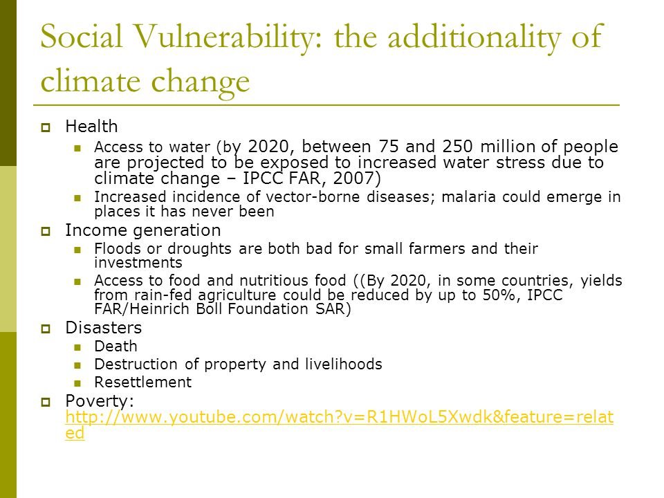 Social Vulnerability: the additionality of climate change  Health Access to water (b y 2020, between 75 and 250 million of people are projected to be exposed to increased water stress due to climate change – IPCC FAR, 2007) Increased incidence of vector-borne diseases; malaria could emerge in places it has never been  Income generation Floods or droughts are both bad for small farmers and their investments Access to food and nutritious food ((By 2020, in some countries, yields from rain-fed agriculture could be reduced by up to 50%, IPCC FAR/Heinrich Boll Foundation SAR)  Disasters Death Destruction of property and livelihoods Resettlement  Poverty: http://www.youtube.com/watch?v=R1HWoL5Xwdk&feature=relat ed http://www.youtube.com/watch?v=R1HWoL5Xwdk&feature=relat ed