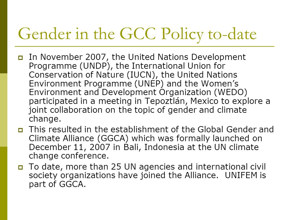 Gender in the GCC Policy to-date  In November 2007, the United Nations Development Programme (UNDP), the International Union for Conservation of Nature (IUCN), the United Nations Environment Programme (UNEP) and the Women's Environment and Development Organization (WEDO) participated in a meeting in Tepoztlán, Mexico to explore a joint collaboration on the topic of gender and climate change.