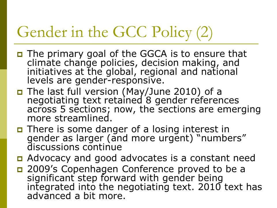 Gender in the GCC Policy (2)  The primary goal of the GGCA is to ensure that climate change policies, decision making, and initiatives at the global, regional and national levels are gender-responsive.