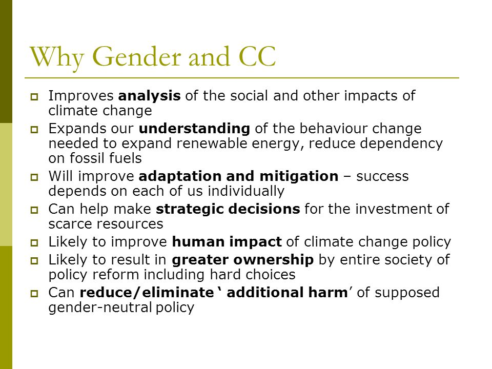 Why Gender and CC  Improves analysis of the social and other impacts of climate change  Expands our understanding of the behaviour change needed to