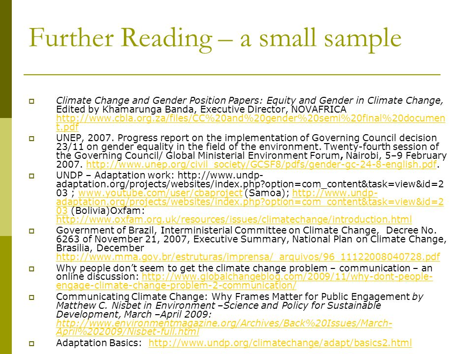 Further Reading – a small sample  Climate Change and Gender Position Papers: Equity and Gender in Climate Change, Edited by Khamarunga Banda, Executive Director, NOVAFRICA http://www.cbla.org.za/files/CC%20and%20gender%20semi%20final%20documen t.pdf http://www.cbla.org.za/files/CC%20and%20gender%20semi%20final%20documen t.pdf  UNEP, 2007.