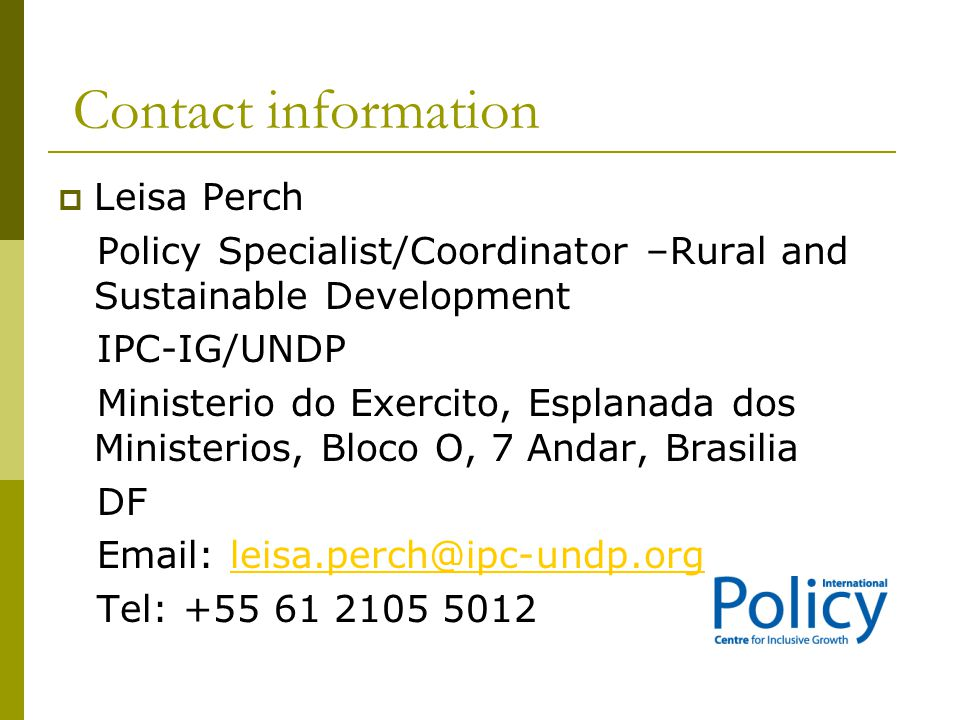 Contact information  Leisa Perch Policy Specialist/Coordinator –Rural and Sustainable Development IPC-IG/UNDP Ministerio do Exercito, Esplanada dos M