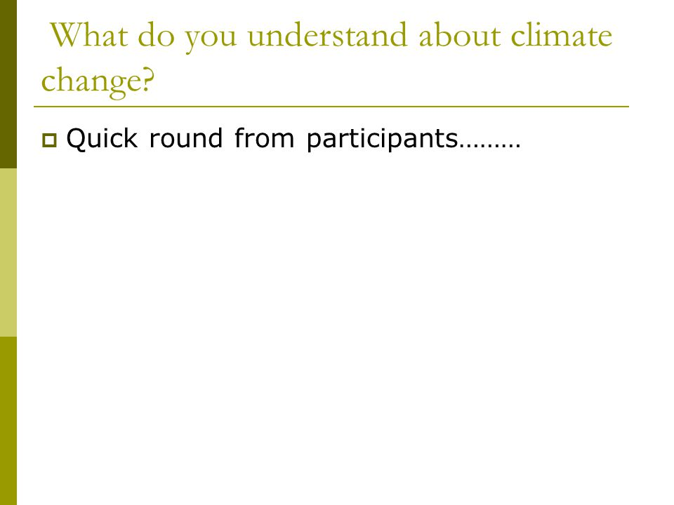What do you understand about climate change  Quick round from participants………