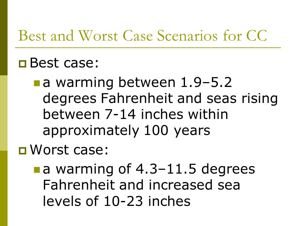 Best and Worst Case Scenarios for CC  Best case: a warming between 1.9–5.2 degrees Fahrenheit and seas rising between 7-14 inches within approximately 100 years  Worst case: a warming of 4.3–11.5 degrees Fahrenheit and increased sea levels of 10-23 inches