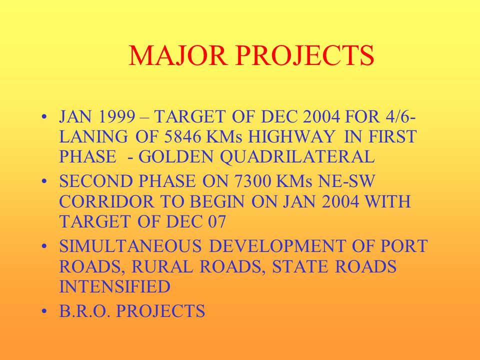 MAJOR PROJECTS JAN 1999 – TARGET OF DEC 2004 FOR 4/6- LANING OF 5846 KMs HIGHWAY IN FIRST PHASE - GOLDEN QUADRILATERAL SECOND PHASE ON 7300 KMs NE-SW CORRIDOR TO BEGIN ON JAN 2004 WITH TARGET OF DEC 07 SIMULTANEOUS DEVELOPMENT OF PORT ROADS, RURAL ROADS, STATE ROADS INTENSIFIED B.R.O.