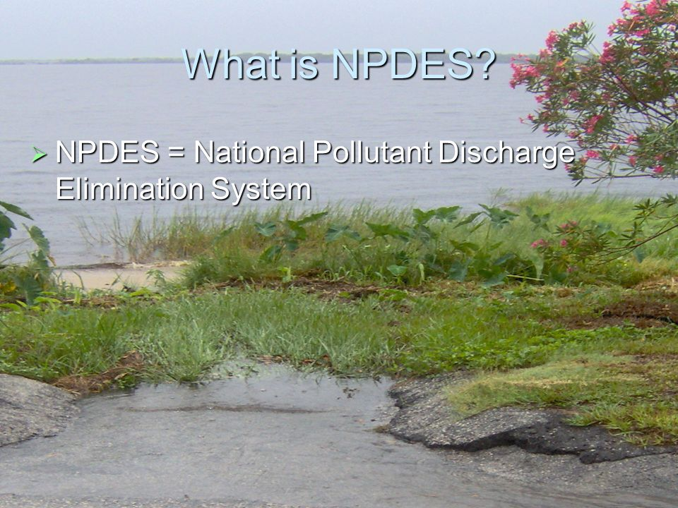 3 What is NPDES  NPDES = National Pollutant Discharge Elimination System