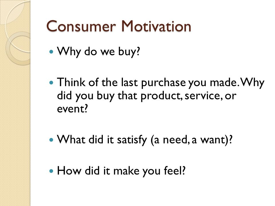Consumer Motivation Why do we buy? Think of the last purchase you made. Why did you buy that product, service, or event? What did it satisfy (a need,