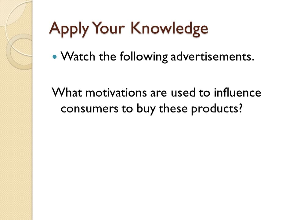 Apply Your Knowledge Watch the following advertisements. What motivations are used to influence consumers to buy these products?