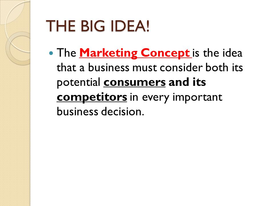 THE BIG IDEA! The Marketing Concept is the idea that a business must consider both its potential consumers and its competitors in every important busi
