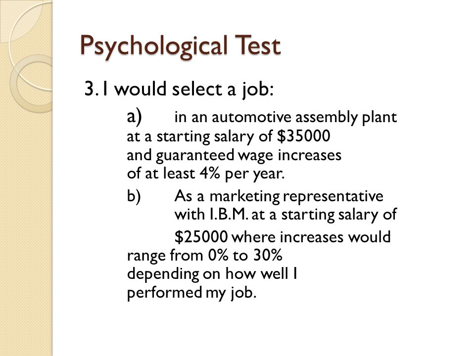 Psychological Test 3. I would select a job: a) in an automotive assembly plant at a starting salary of $35000 and guaranteed wage increases of at leas