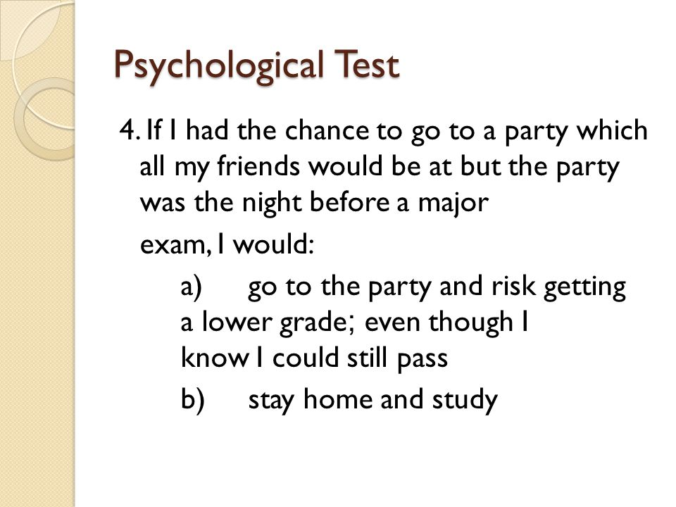 Psychological Test 4. If I had the chance to go to a party which all my friends would be at but the party was the night before a major exam, I would: