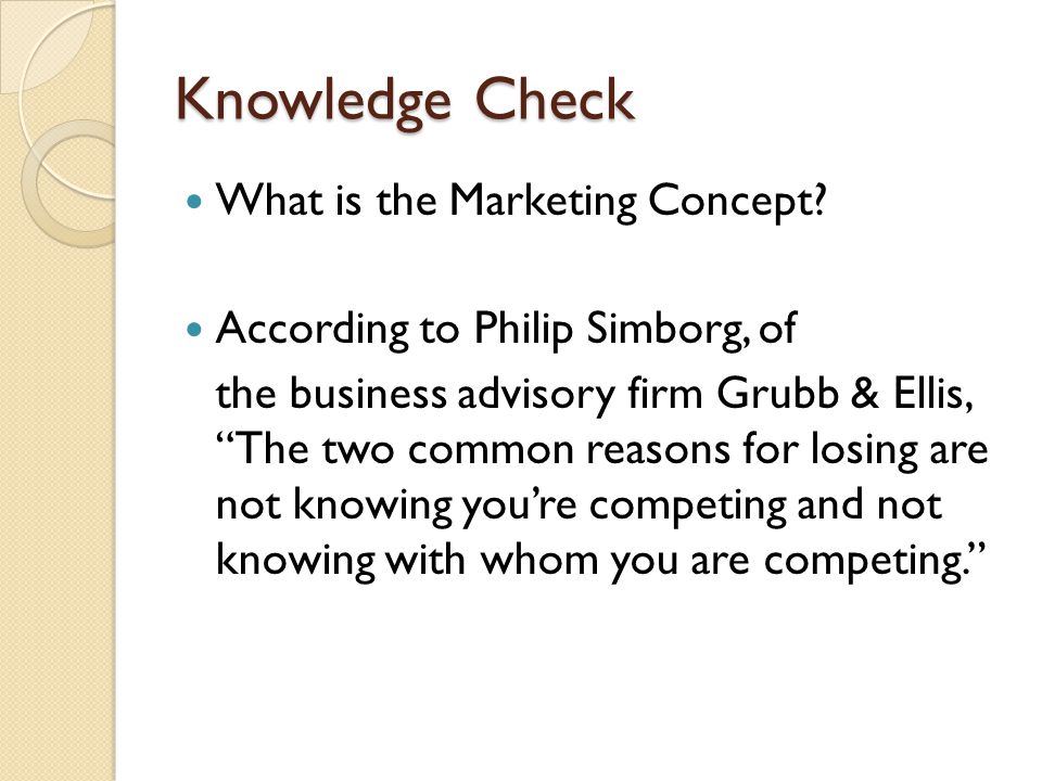 "Knowledge Check What is the Marketing Concept? According to Philip Simborg, of the business advisory firm Grubb & Ellis, ""The two common reasons for l"