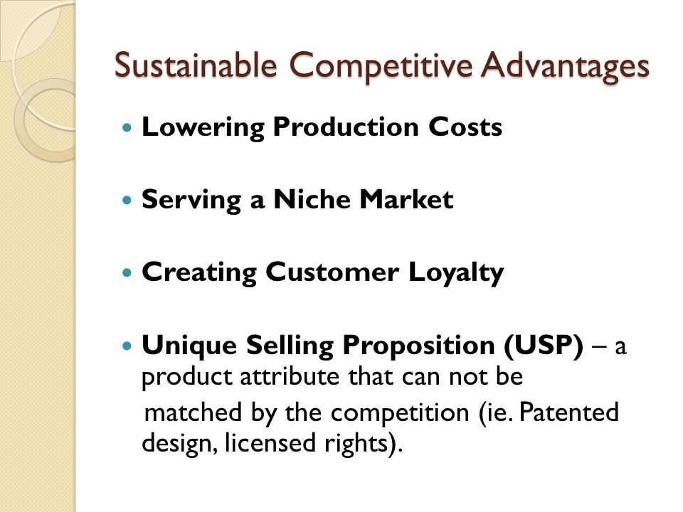 Sustainable Competitive Advantages Lowering Production Costs Serving a Niche Market Creating Customer Loyalty Unique Selling Proposition (USP) – a pro