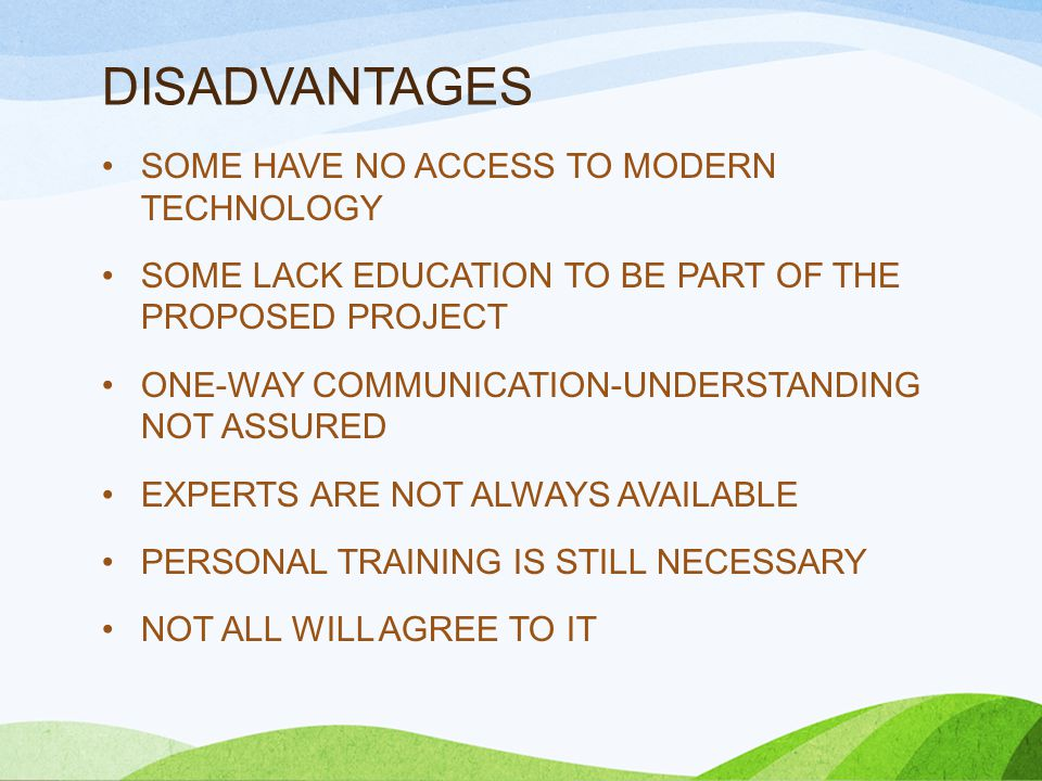 DISADVANTAGES SOME HAVE NO ACCESS TO MODERN TECHNOLOGY SOME LACK EDUCATION TO BE PART OF THE PROPOSED PROJECT ONE-WAY COMMUNICATION-UNDERSTANDING NOT ASSURED EXPERTS ARE NOT ALWAYS AVAILABLE PERSONAL TRAINING IS STILL NECESSARY NOT ALL WILL AGREE TO IT
