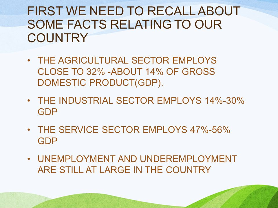 FIRST WE NEED TO RECALL ABOUT SOME FACTS RELATING TO OUR COUNTRY THE AGRICULTURAL SECTOR EMPLOYS CLOSE TO 32% -ABOUT 14% OF GROSS DOMESTIC PRODUCT(GDP).