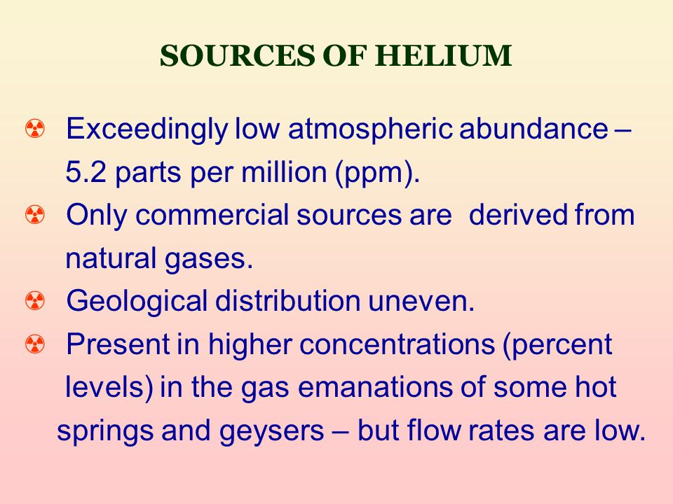 SOURCES OF HELIUM ☢ Exceedingly low atmospheric abundance – 5.2 parts per million (ppm).