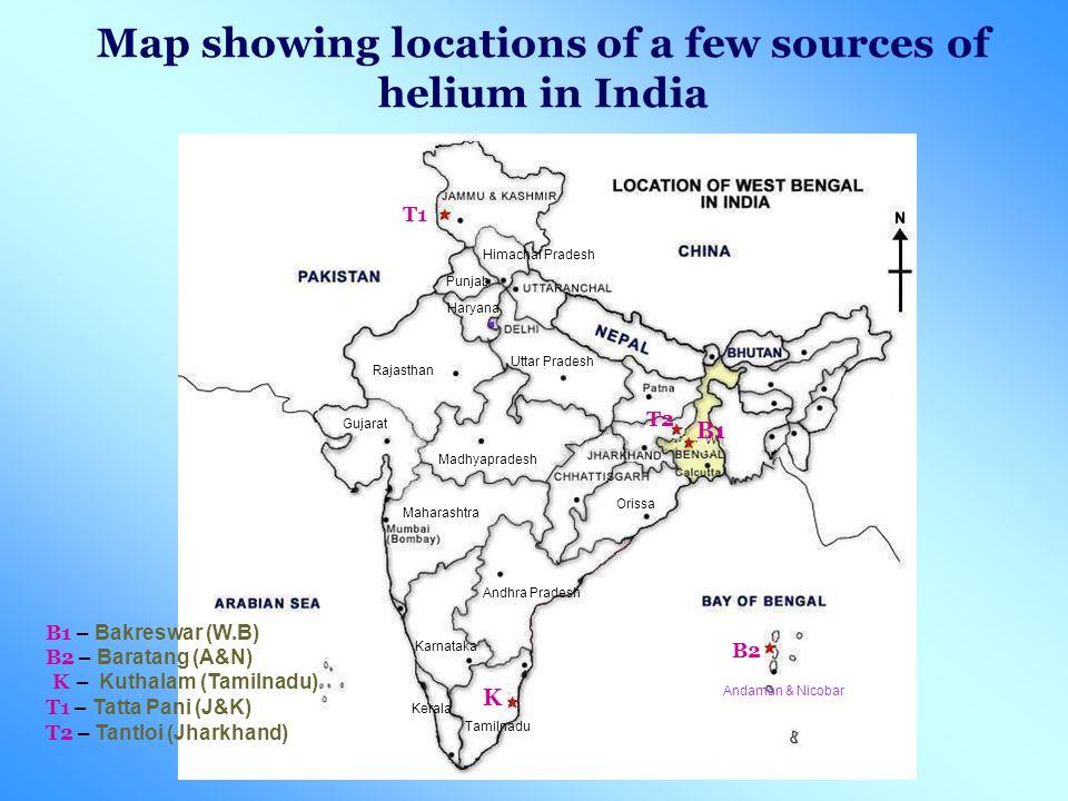 Map showing locations of a few sources of helium in India W T1 B1 K B2 T2 B1 – Bakreswar (W.B) B2 – Baratang (A&N) K – Kuthalam (Tamilnadu) T1 – Tatta Pani (J&K) T2 – Tantloi (Jharkhand) Tamilnadu Andhra Pradesh Madhyapradesh Rajasthan Uttar Pradesh Karnataka Kerala Gujarat Orissa Punjab Haryana Himachal Pradesh Maharashtra Andaman & Nicobar
