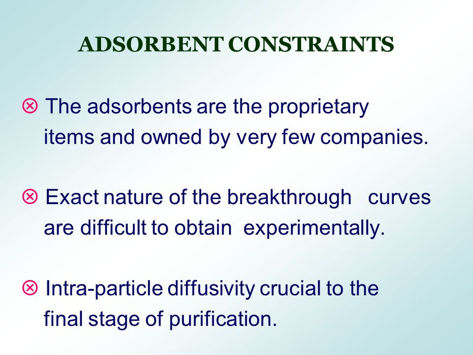 ADSORBENT CONSTRAINTS  The adsorbents are the proprietary items and owned by very few companies.