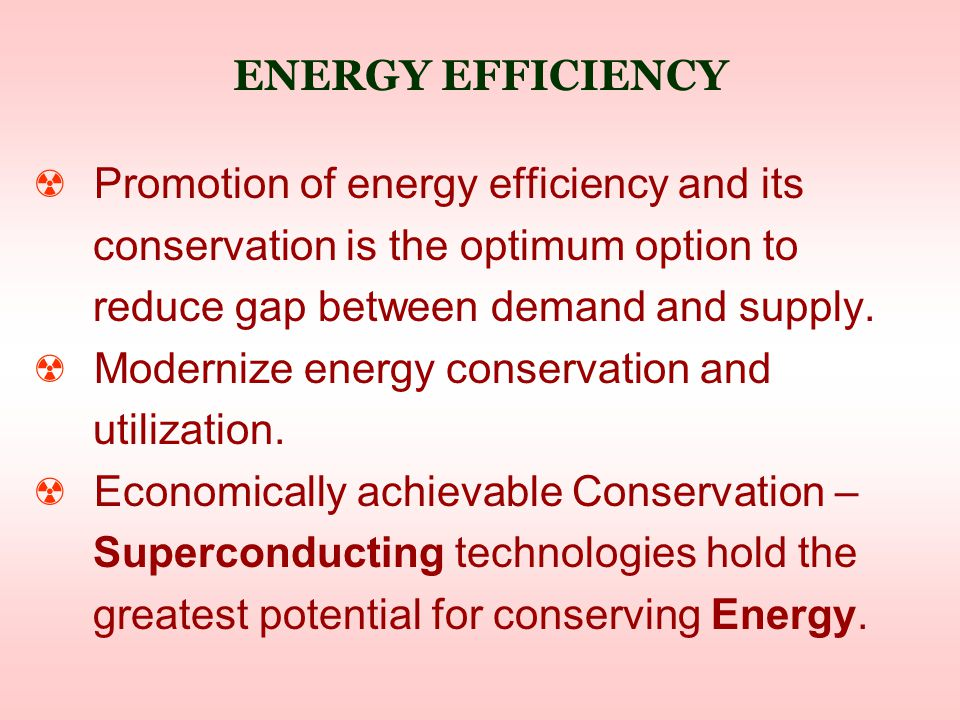 ENERGY EFFICIENCY ☢ Promotion of energy efficiency and its conservation is the optimum option to reduce gap between demand and supply.