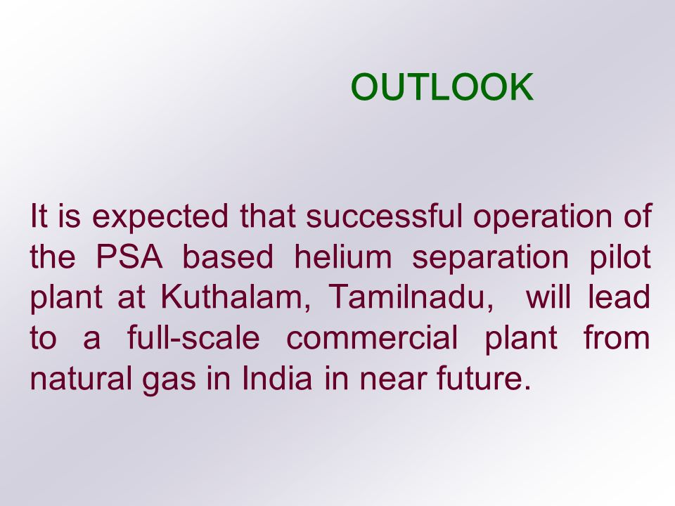 OUTLOOK It is expected that successful operation of the PSA based helium separation pilot plant at Kuthalam, Tamilnadu, will lead to a full-scale commercial plant from natural gas in India in near future.