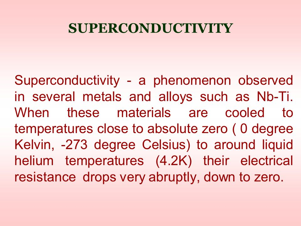 SUPERCONDUCTIVITY Superconductivity - a phenomenon observed in several metals and alloys such as Nb-Ti.