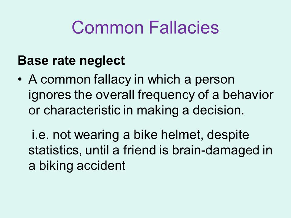 Common Fallacies Base rate neglect A common fallacy in which a person ignores the overall frequency of a behavior or characteristic in making a decisi