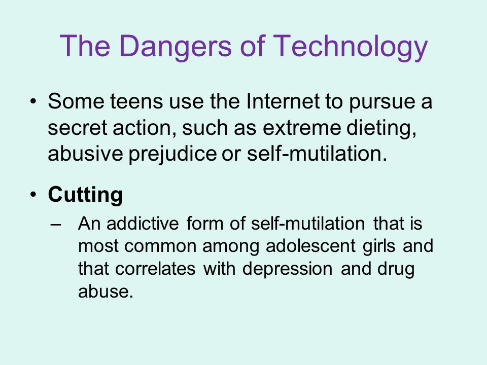 The Dangers of Technology Some teens use the Internet to pursue a secret action, such as extreme dieting, abusive prejudice or self-mutilation. Cuttin