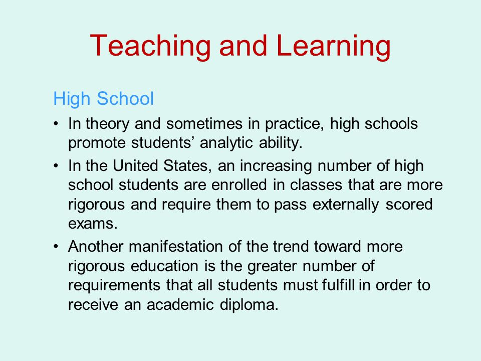 Teaching and Learning High School In theory and sometimes in practice, high schools promote students' analytic ability. In the United States, an incre