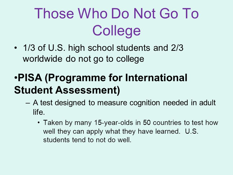 Those Who Do Not Go To College 1/3 of U.S. high school students and 2/3 worldwide do not go to college PISA (Programme for International Student Asses