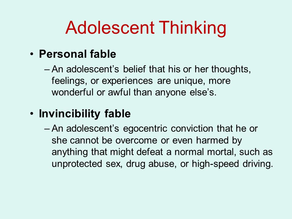 Adolescent Thinking Personal fable –An adolescent's belief that his or her thoughts, feelings, or experiences are unique, more wonderful or awful than