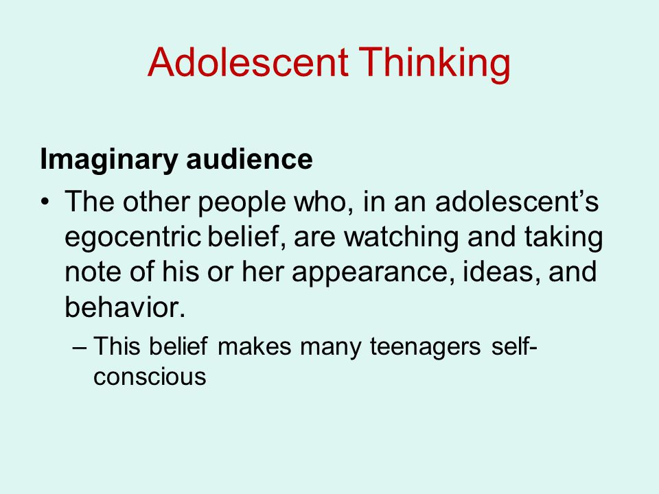 Adolescent Thinking Imaginary audience The other people who, in an adolescent's egocentric belief, are watching and taking note of his or her appearan