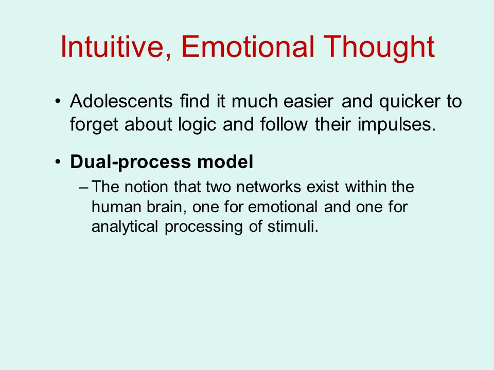 Intuitive, Emotional Thought Adolescents find it much easier and quicker to forget about logic and follow their impulses. Dual-process model –The noti