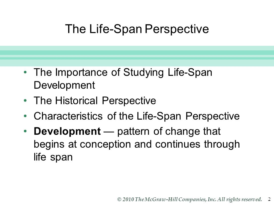 Slide 2 © 2010 The McGraw-Hill Companies, Inc. All rights reserved. 2 The Life-Span Perspective The Importance of Studying Life-Span Development The H