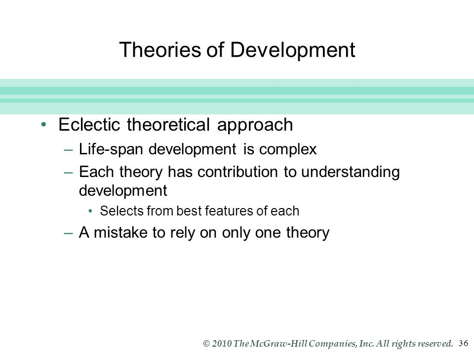 Slide 36 © 2010 The McGraw-Hill Companies, Inc. All rights reserved. 36 Theories of Development Eclectic theoretical approach –Life-span development i