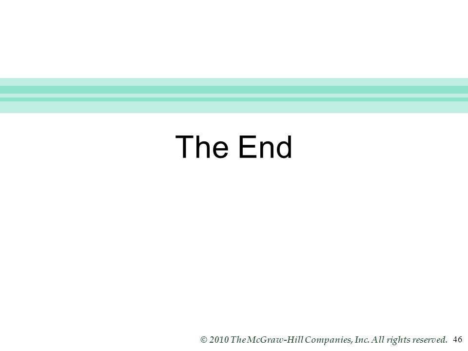 Slide 46 © 2010 The McGraw-Hill Companies, Inc. All rights reserved. 46 The End