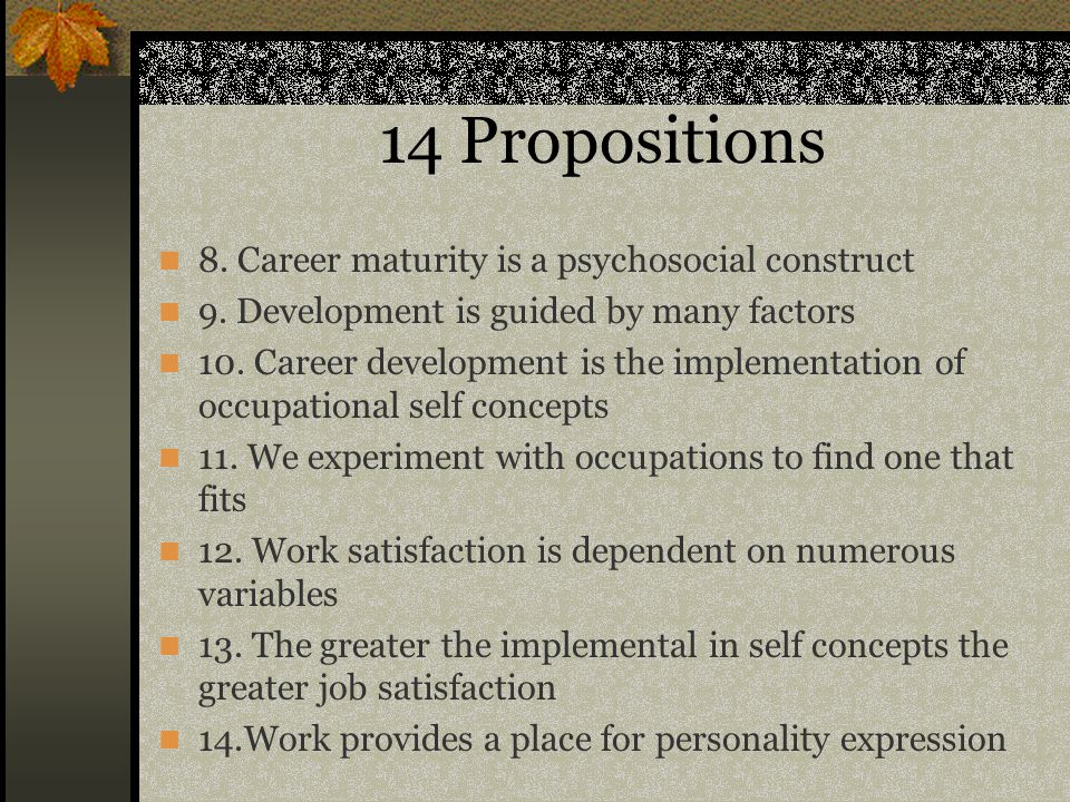 14 Propositions 8. Career maturity is a psychosocial construct 9. Development is guided by many factors 10. Career development is the implementation o