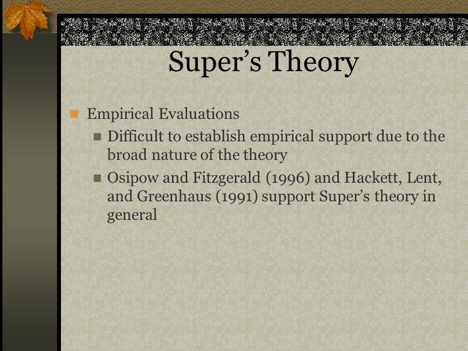 Super's Theory Empirical Evaluations Difficult to establish empirical support due to the broad nature of the theory Osipow and Fitzgerald (1996) and Hackett, Lent, and Greenhaus (1991) support Super's theory in general