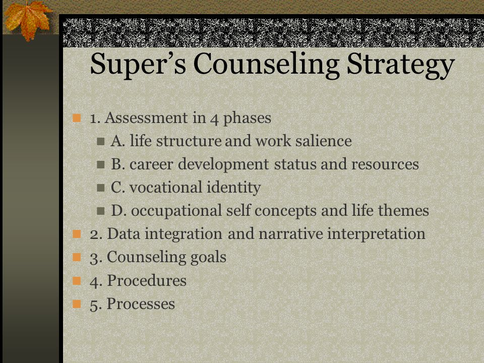 Super's Counseling Strategy 1. Assessment in 4 phases A. life structure and work salience B. career development status and resources C. vocational ide