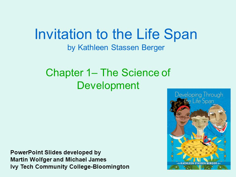 Invitation to the Life Span by Kathleen Stassen Berger Chapter 1– The Science of Development PowerPoint Slides developed by Martin Wolfger and Michael James Ivy Tech Community College-Bloomington