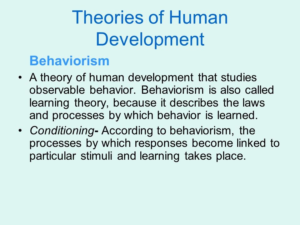Behaviorism A theory of human development that studies observable behavior. Behaviorism is also called learning theory, because it describes the laws