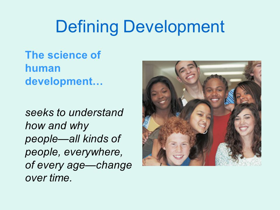 Defining Development The science of human development… seeks to understand how and why people—all kinds of people, everywhere, of every age—change over time.