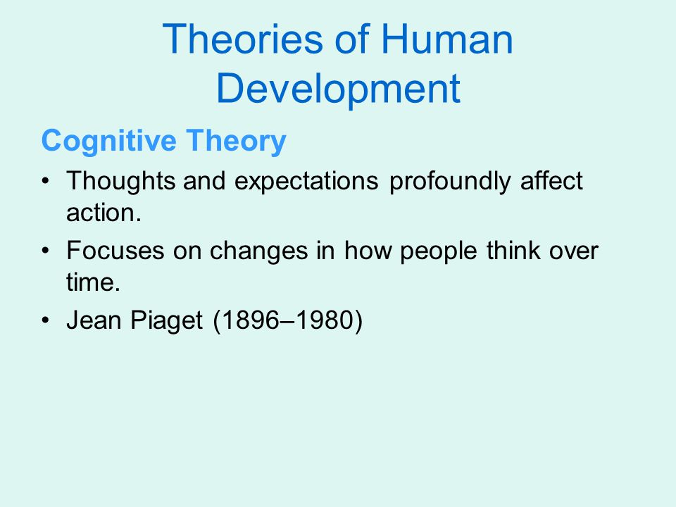 Theories of Human Development Cognitive Theory Thoughts and expectations profoundly affect action. Focuses on changes in how people think over time. J