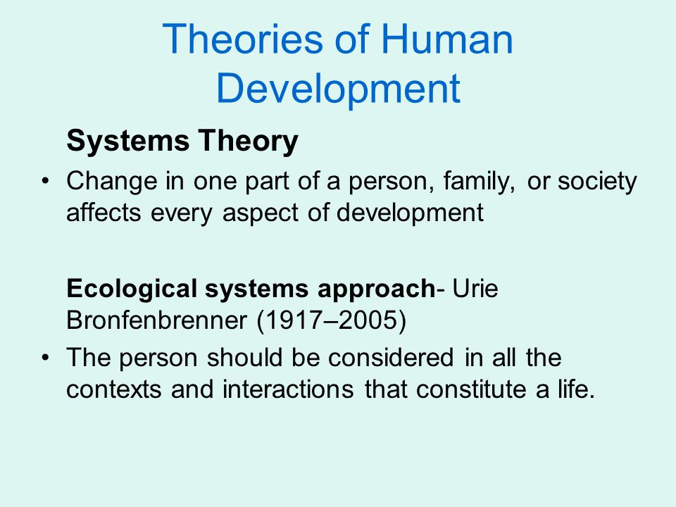 Theories of Human Development Systems Theory Change in one part of a person, family, or society affects every aspect of development Ecological systems approach- Urie Bronfenbrenner (1917–2005) The person should be considered in all the contexts and interactions that constitute a life.
