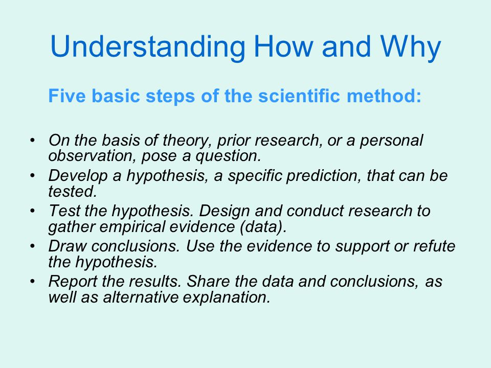 Understanding How and Why Five basic steps of the scientific method: On the basis of theory, prior research, or a personal observation, pose a questio